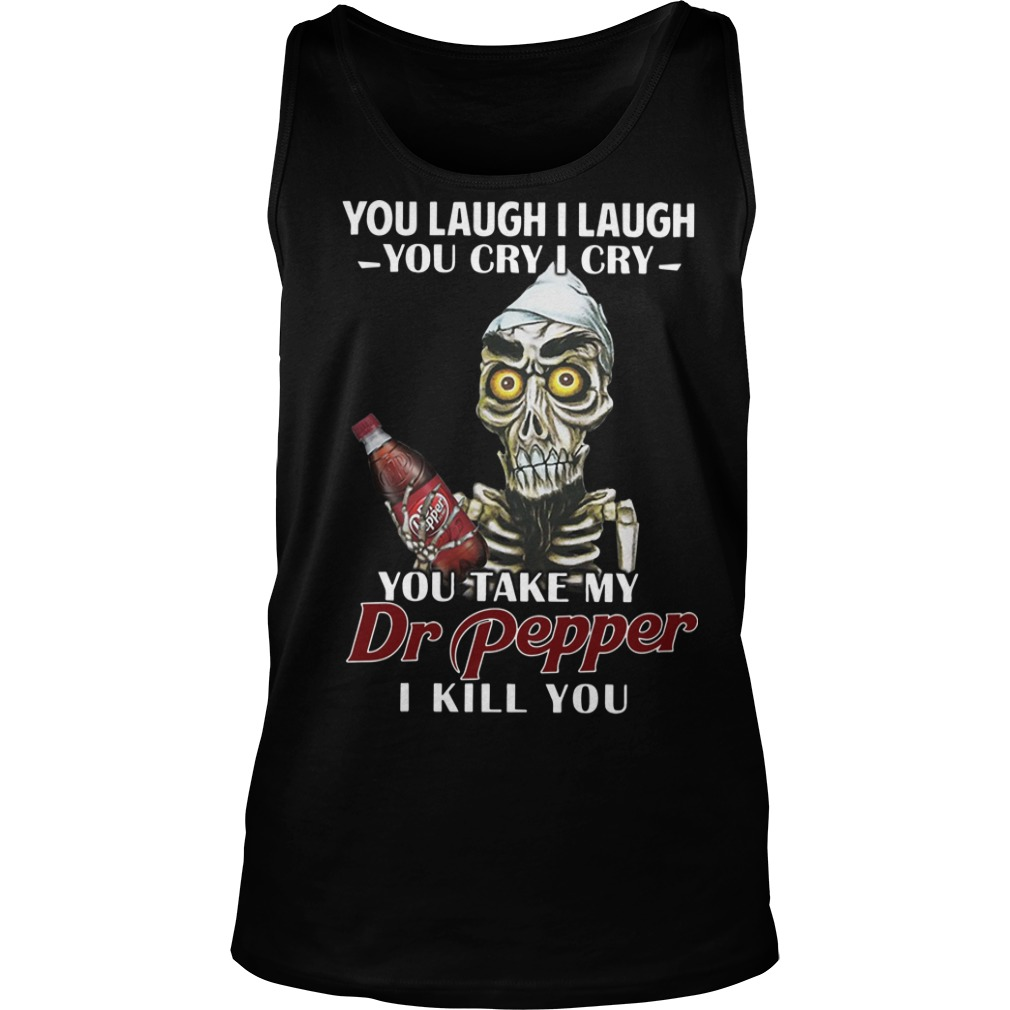 Skull you laugh I laugh you cry I cry you take my Dr pepper I kill youTank top