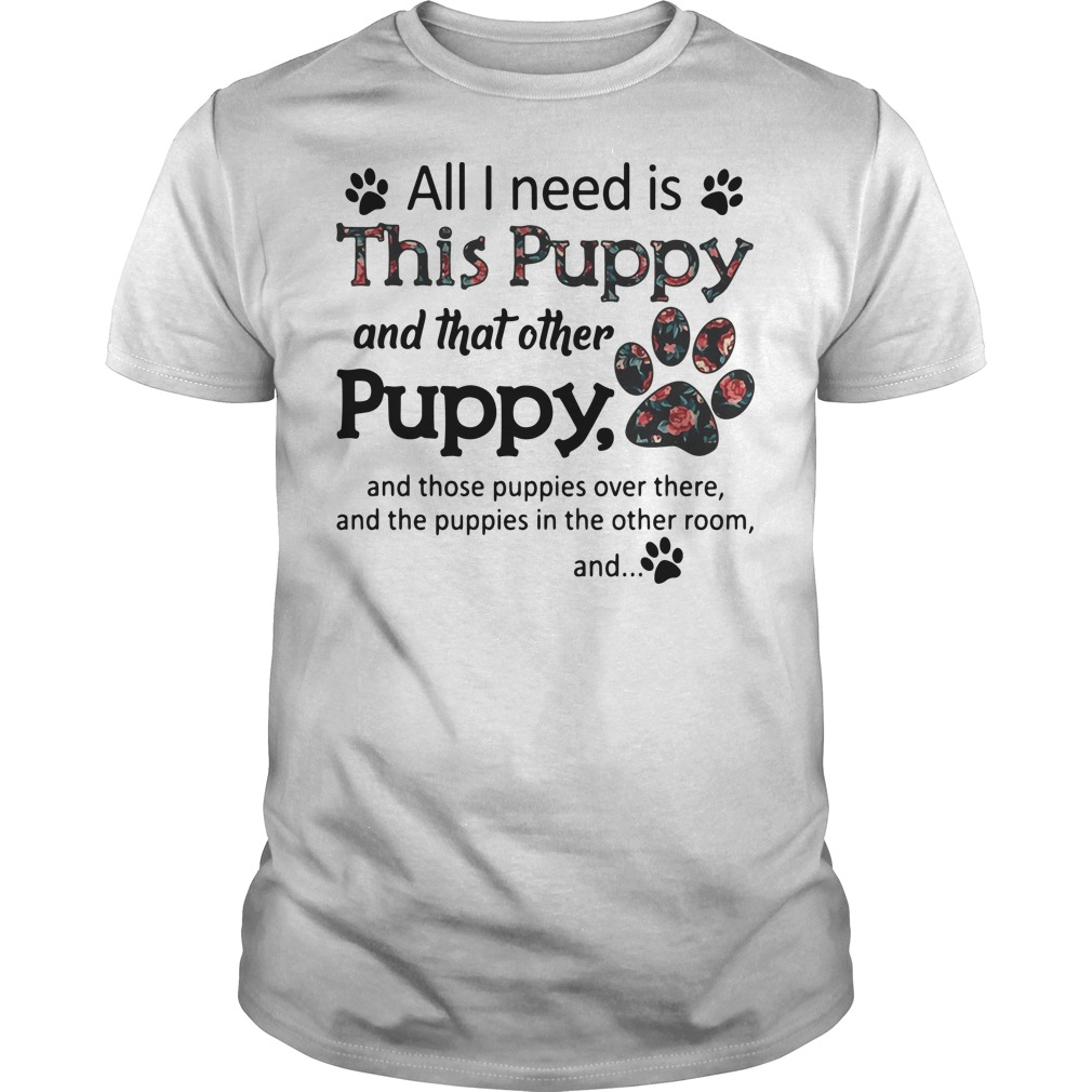 All I need is this puppy and that other puppy Guys t-shirt