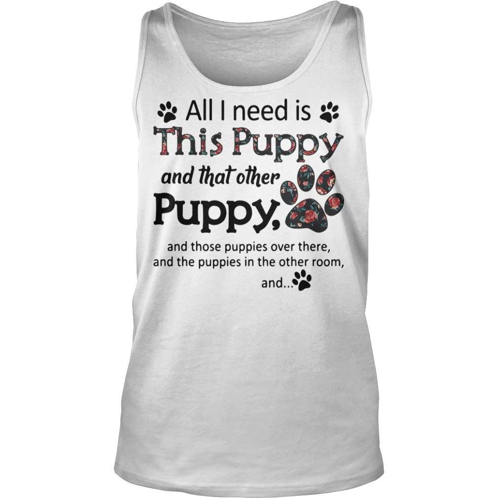All I need is this puppy and that other puppy Tank top
