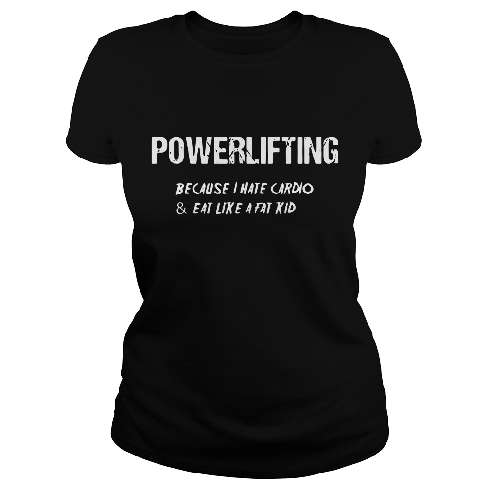 Powerlifting because I hate cardio and eat like a fat kid Ladies t-shirt