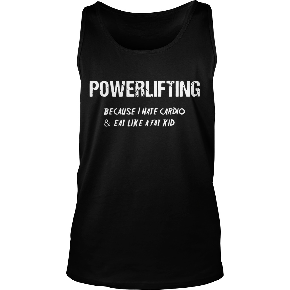 Powerlifting because I hate cardio and eat like a fat kid Tank top