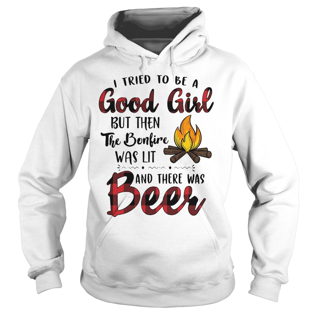 I tried to be a good girl but then the bonfire was lit and there was beer Hoodie
