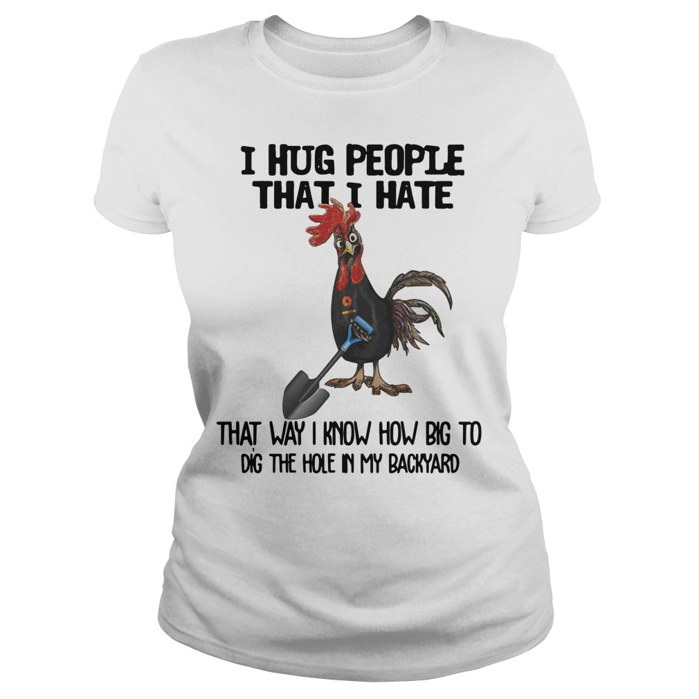 Chicken I hug people that I hate that way I know how big to dig the hole in my backyard Ladies t-shirt