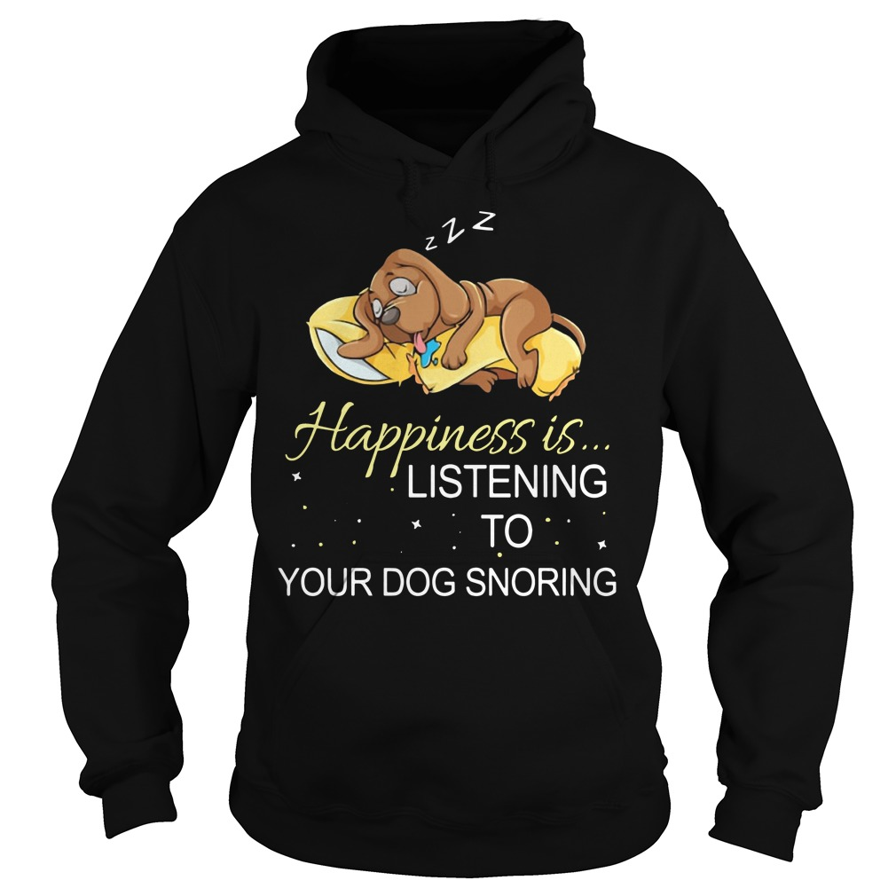 Happiness is listening to your dog snoring Hoodie