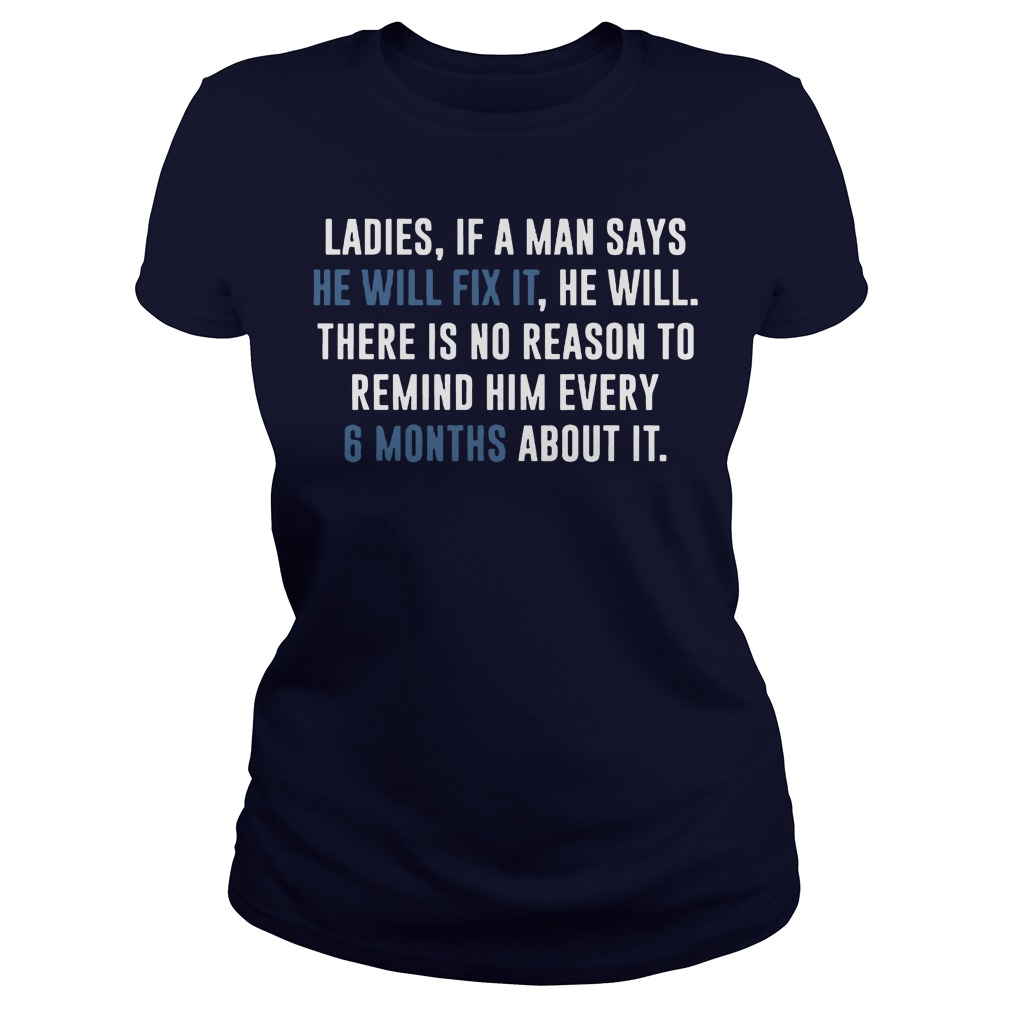 Ladies if a man says he will fix it he will there is no reason to remind him every 6 months shirt