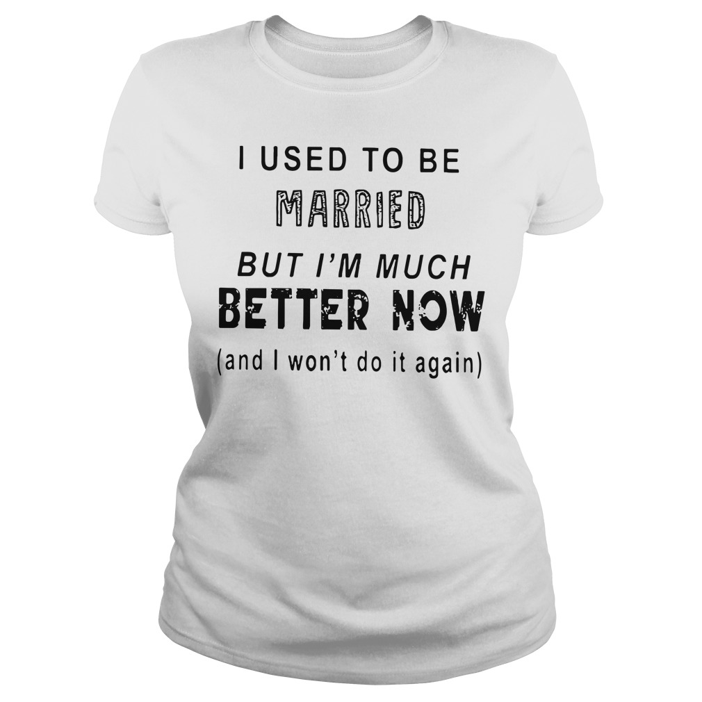 I used to be married but I'm much better now and I won't do it again Ladies t-shirt