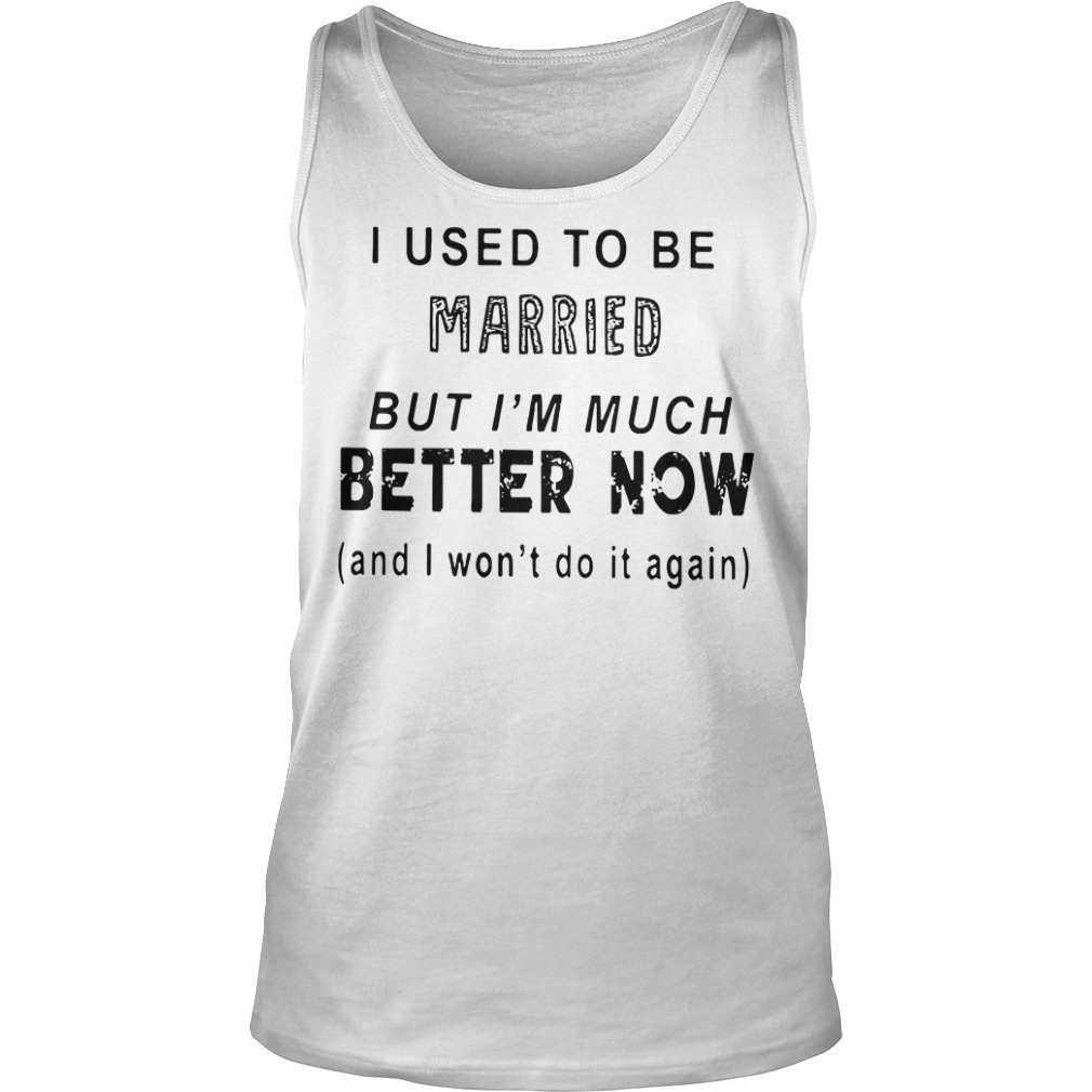 I used to be married but I'm much better now and I won't do it again Tank top
