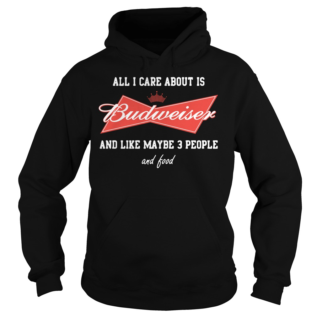 All I care about is Budweiser and like maybe 3 people Hoodie