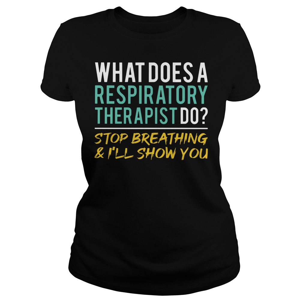 What does a respiratory therapist do stop breathing and I'll show you Ladies t-shirt