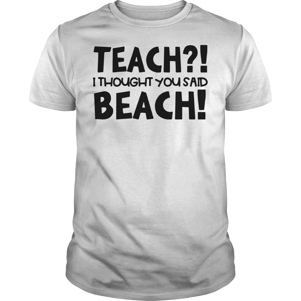 Teach I thought you said beach Guys t-shirt