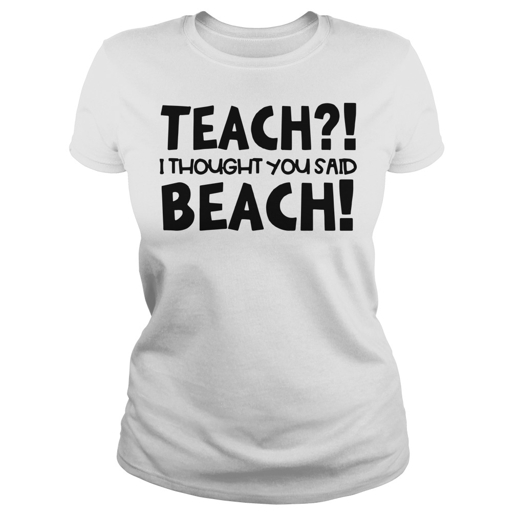 Teach I thought you said beach Ladies t-shirt