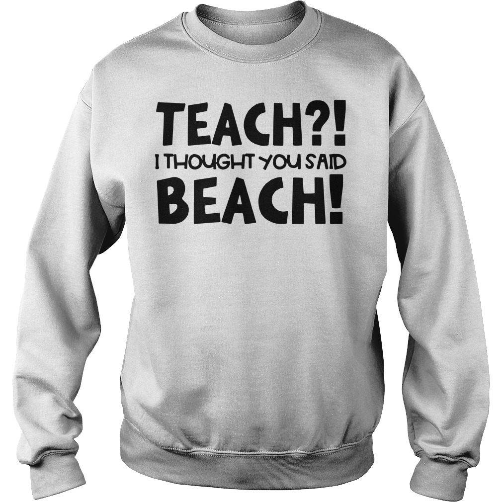 Teach I thought you said beach Sweater