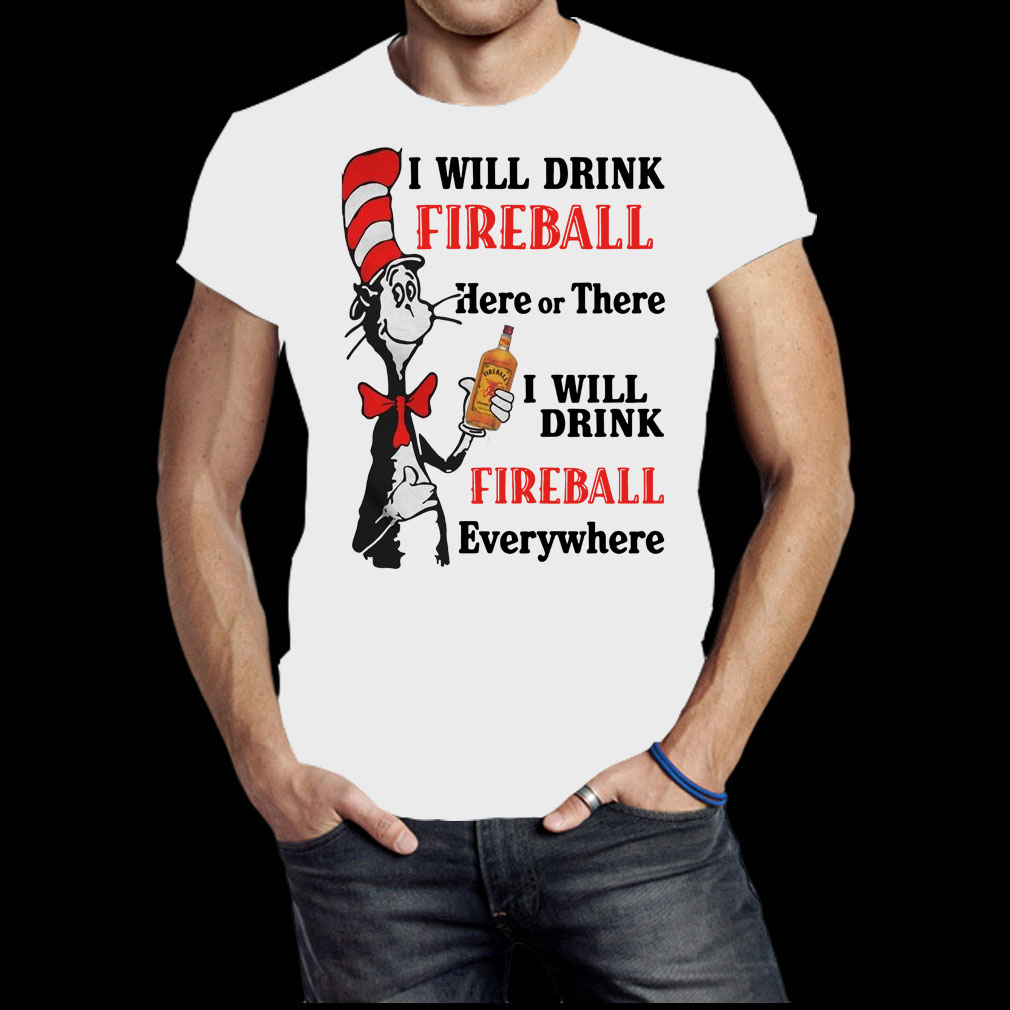 I will drink fireball Here or There I will drink fireball everywhere shirt