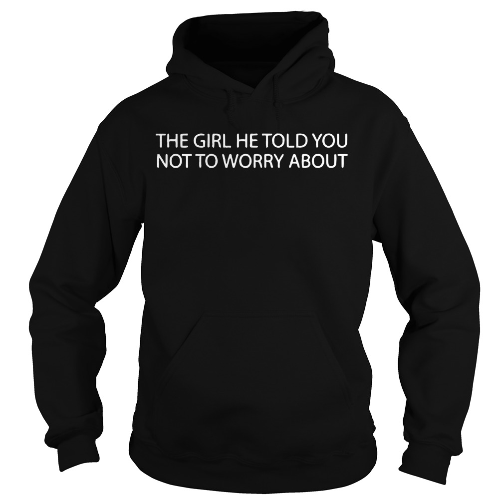 The girl he told you not to worry about Hoodie