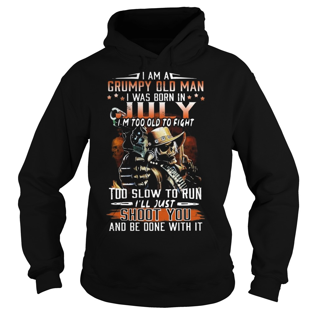 I am a grumpy old man I was born in July I'm too old to fight too slow to run I'll just shot you and be done with it Hoodie