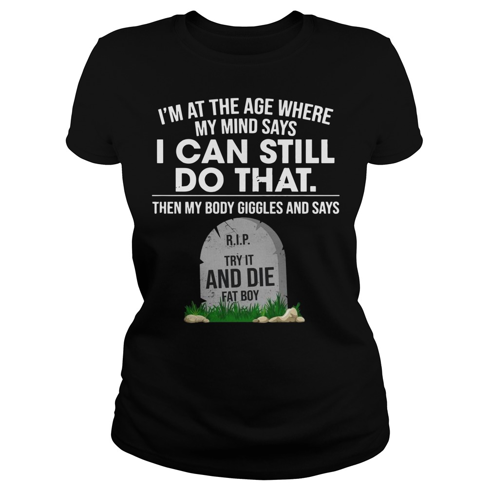 I'm at the age where my mind says I can still do that Ladies t-shirt
