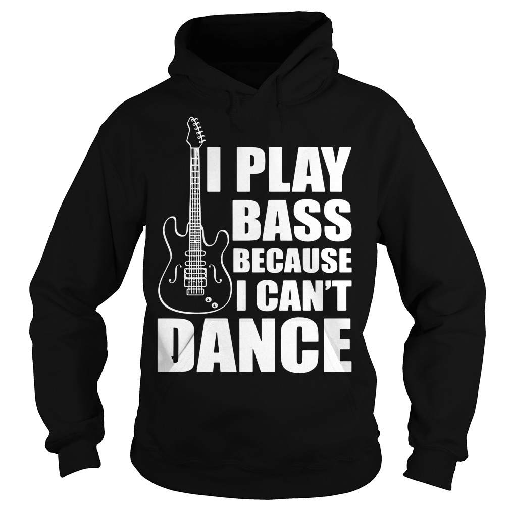 I play bass because I can't dance funny guitar players Hoodie