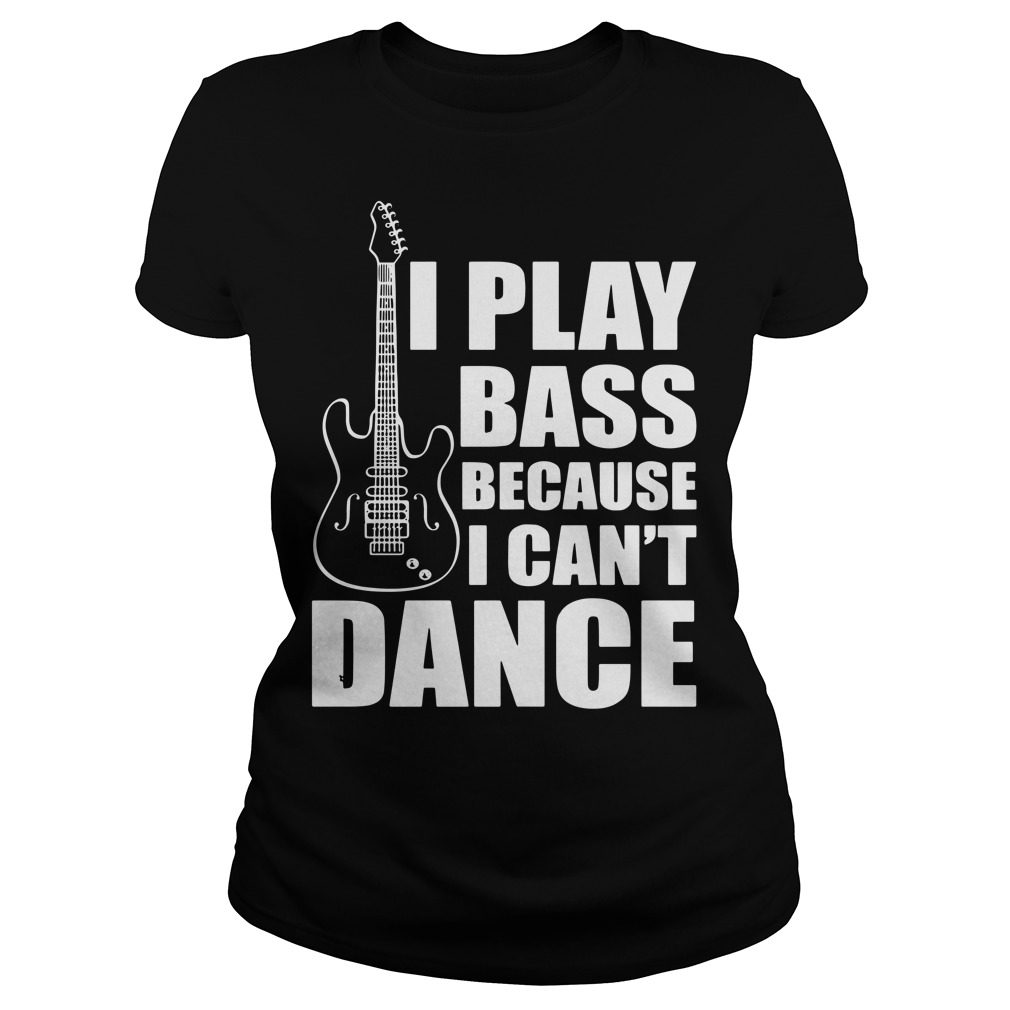 I play bass because I can't dance funny guitar players Ladies t-shirt