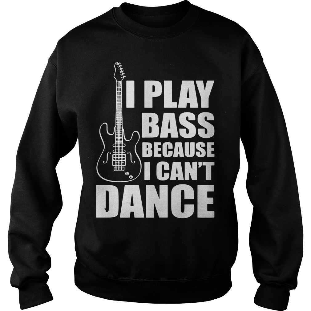 I play bass because I can't dance funny guitar players Sweater