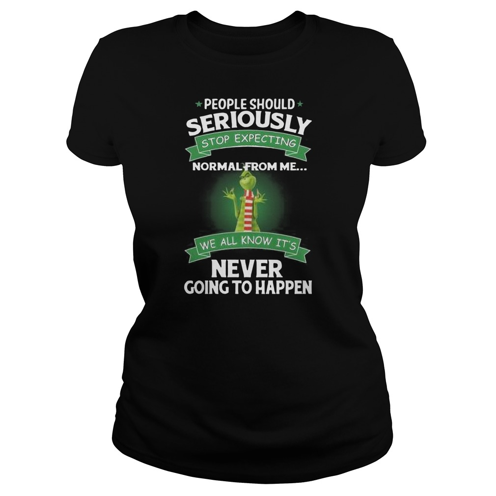 Grinch people should seriously stop expecting normal from me we all know it's never going to happen Ladies t-shirt