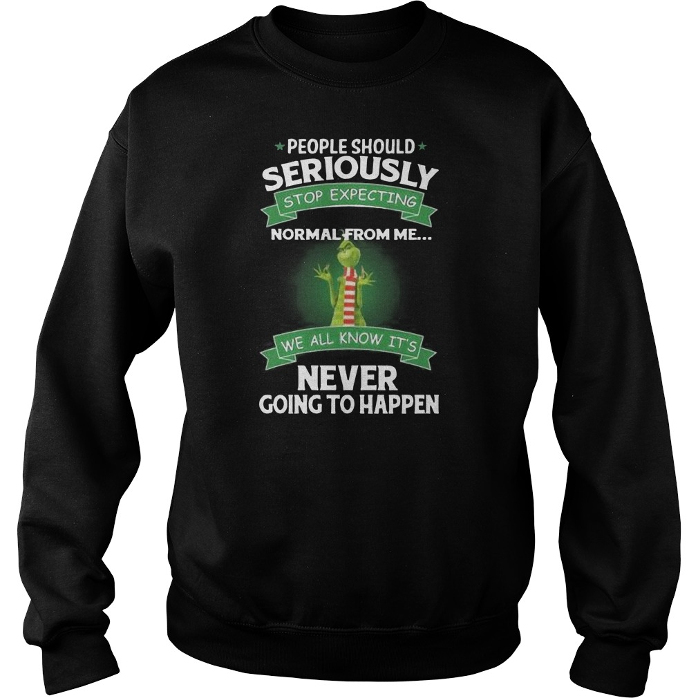 Grinch people should seriously stop expecting normal from me we all know it's never going to happen Sweater