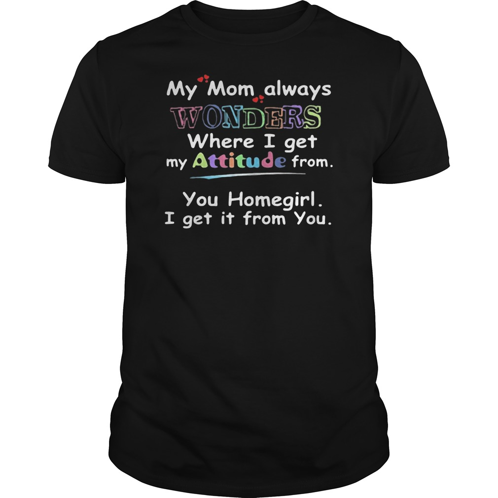 My mom always wonders where I get my attitude from you homegirl I get it from you Guys t-shirt