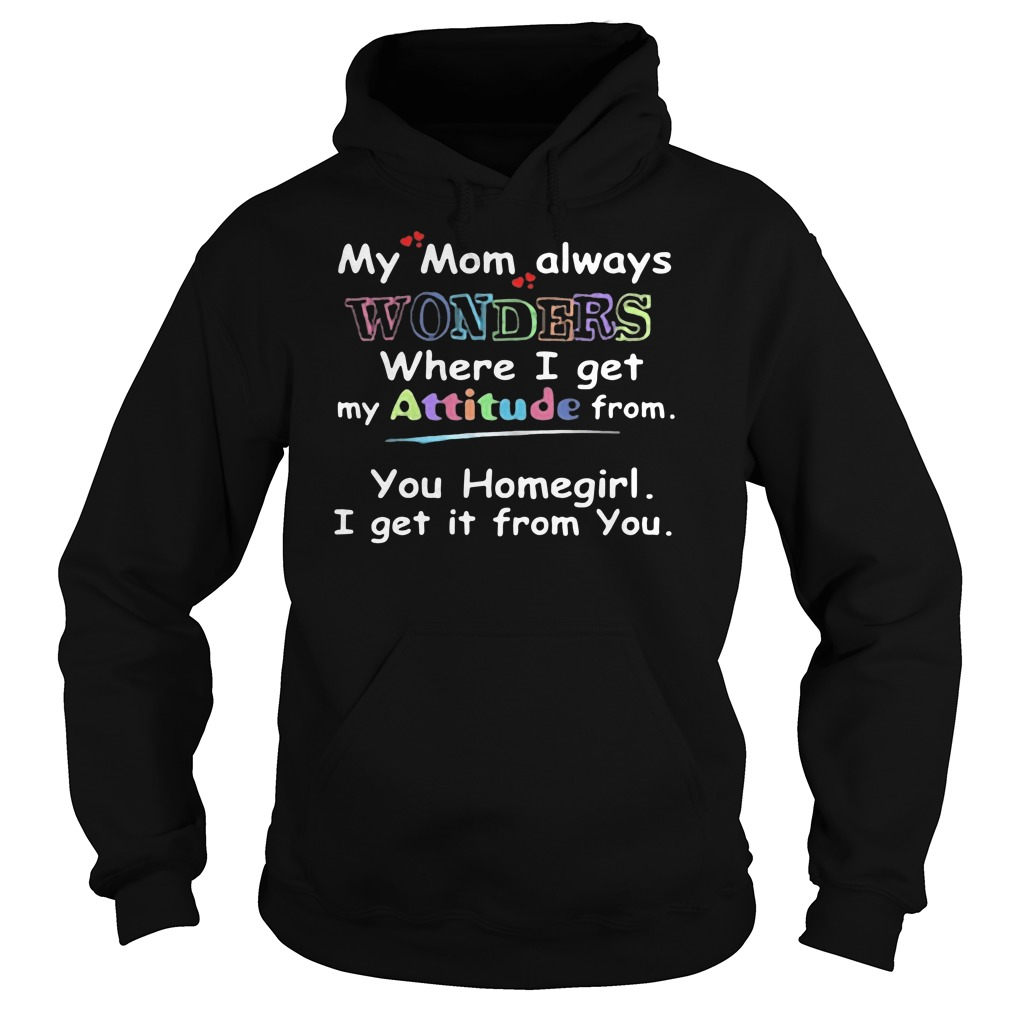 My mom always wonders where I get my attitude from you homegirl I get it from you Hoodie
