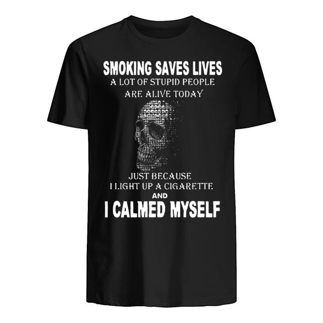 Smoking saves lives a lot of stupid people are alive today just because I light up a cigarette and I calmed myself Guys t-shirt
