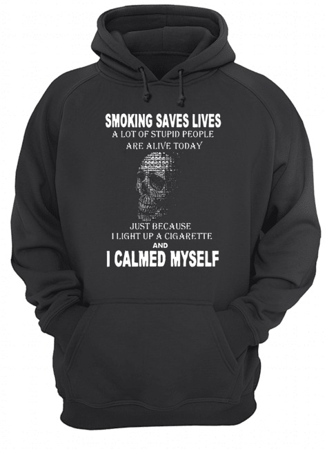 Smoking saves lives a lot of stupid people are alive today just because I light up a cigarette and I calmed myself Hoodie