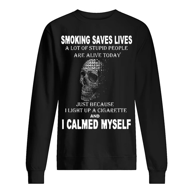 Smoking saves lives a lot of stupid people are alive today just because I light up a cigarette and I calmed myself Sweater