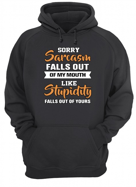 Sorry sarcasm falls out of my mouth like stupidity falls out of yours Hoodie