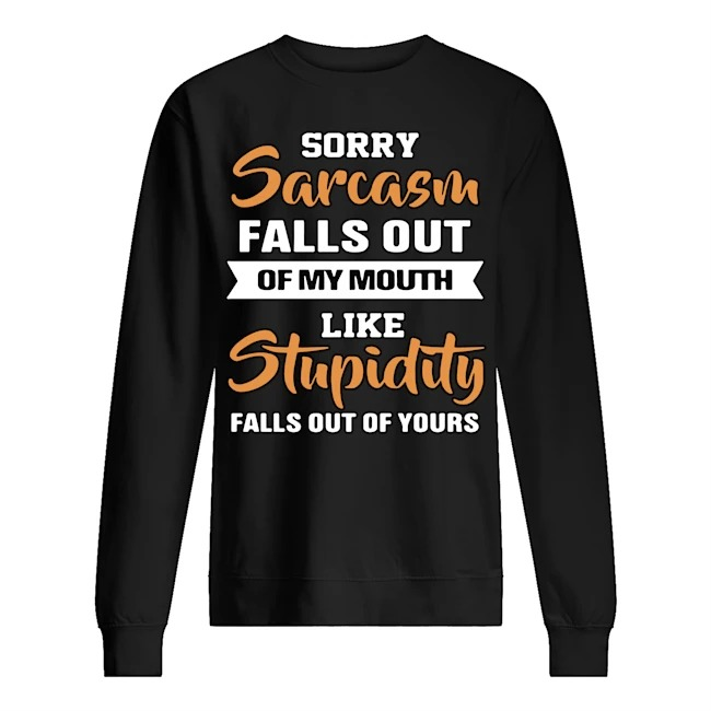 Sorry sarcasm falls out of my mouth like stupidity falls out of yours Sweater