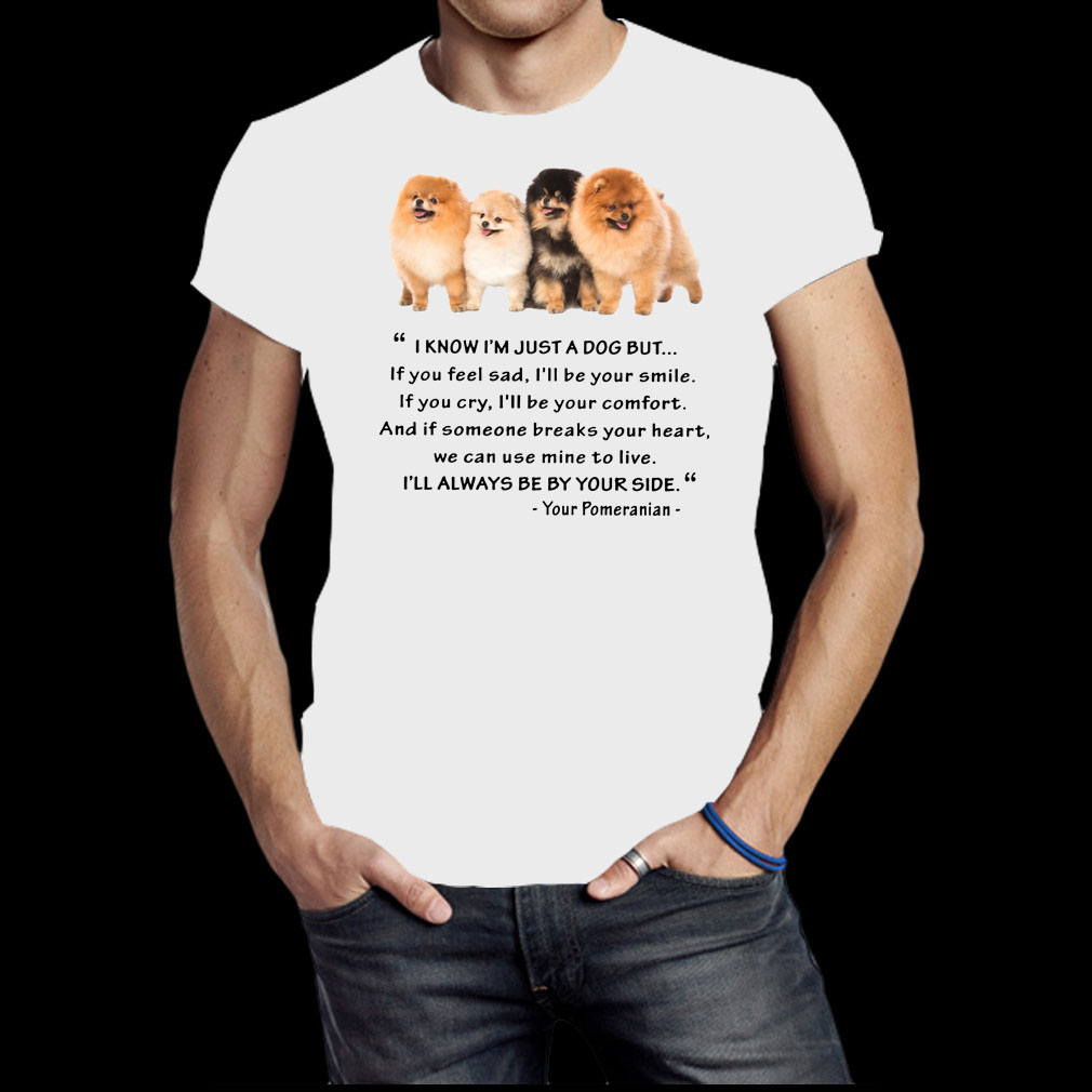 Pomeranian I know I'm just a dog but I'll always be by your side shirt