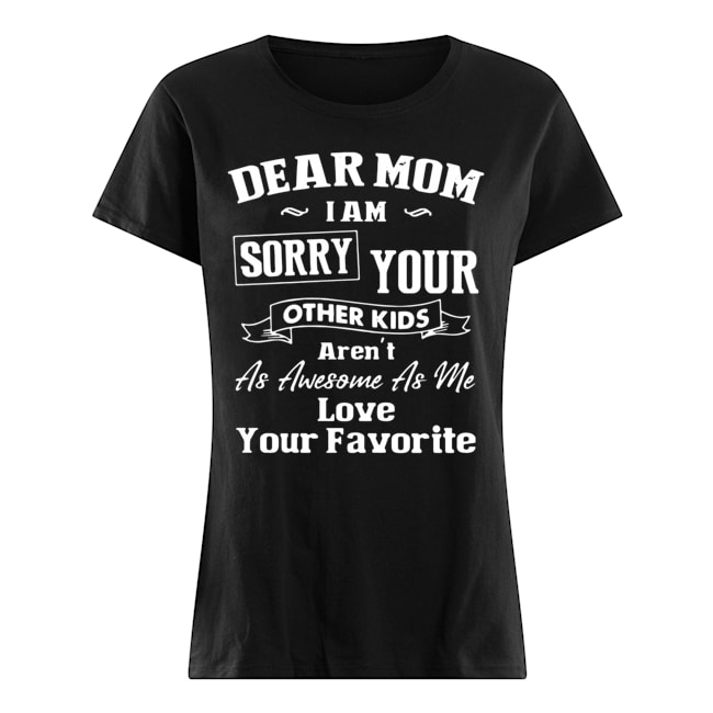 Dear Mom I'm sorry your other kids Ladies t-shirt