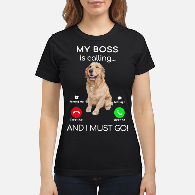 Golden Retriever My boss is calling and I must go Ladies t-shirt