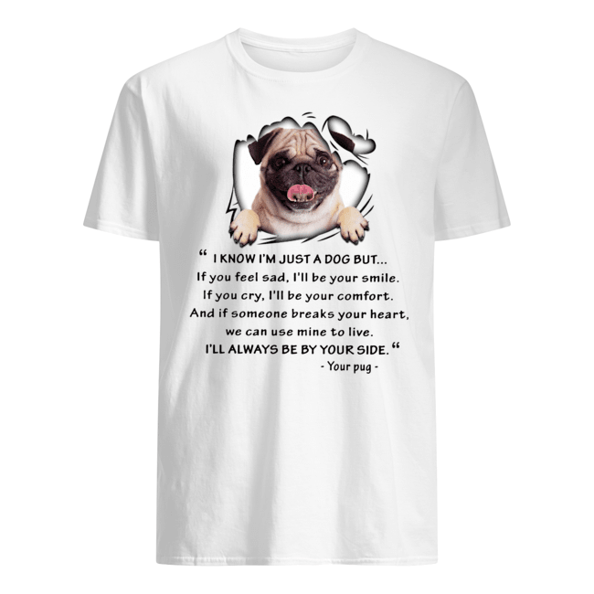 Pug I know I'm just a dog but I'll always be by your side Guys t-shirt