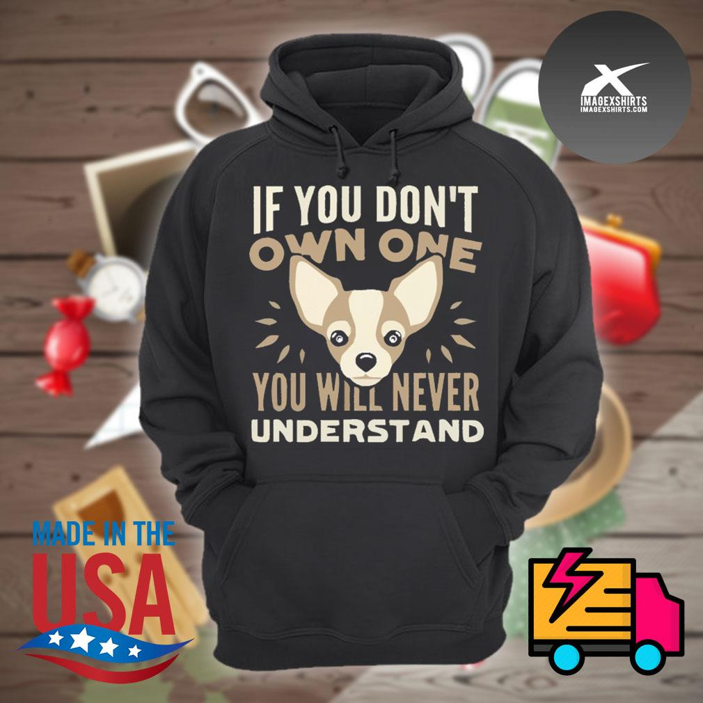 Chihuahua If you don't own one you will never understand s Hoodie