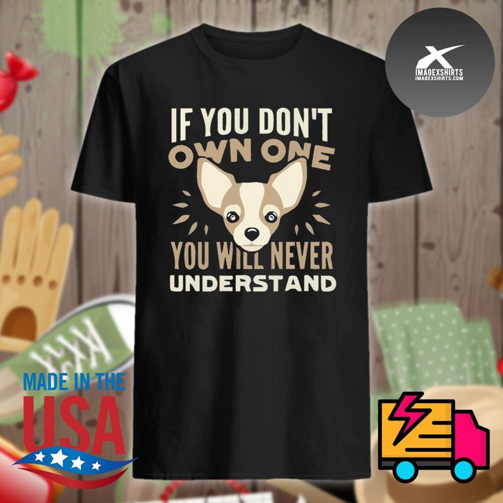 Chihuahua If you don't own one you will never understand shirt