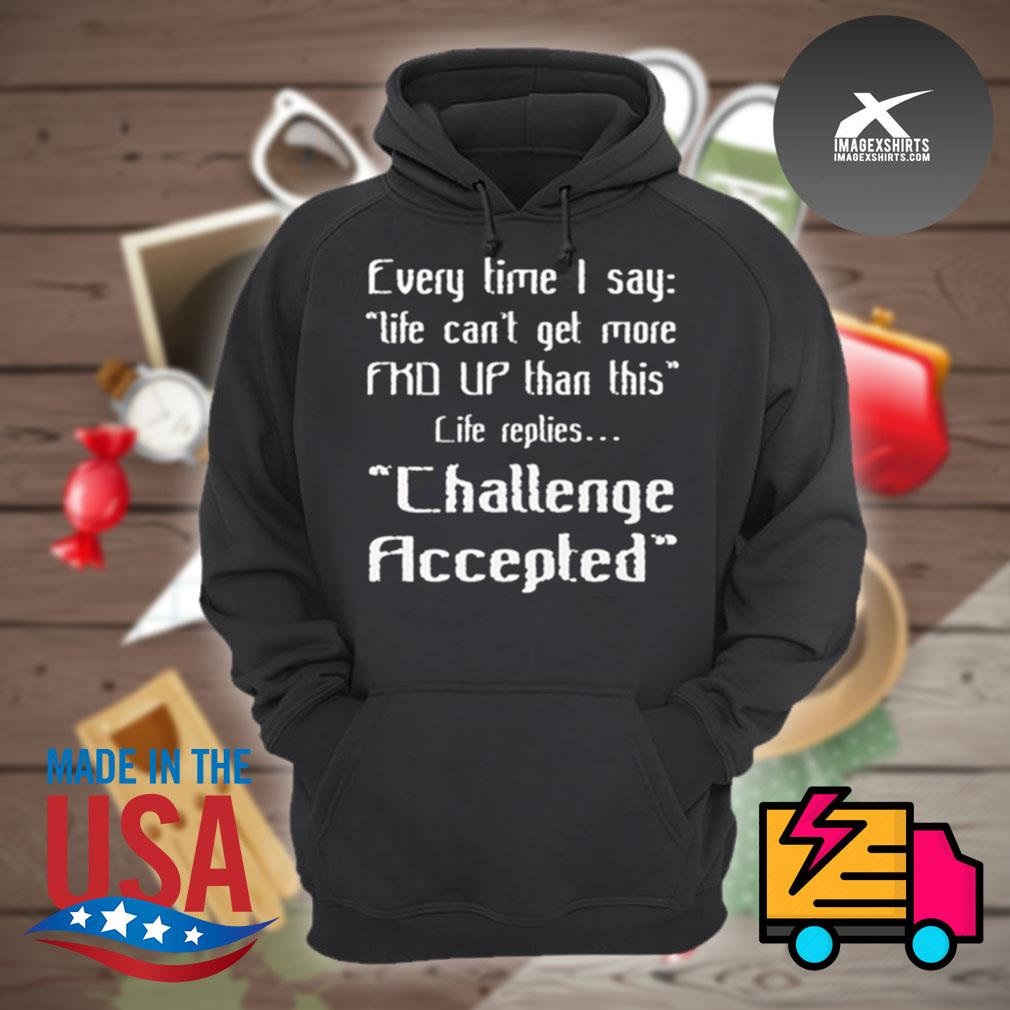 Every time I say life can't get more FKD up than this life replies challenge accepted s Hoodie