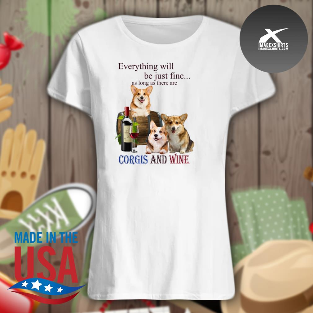 Everything will be just fine as long as there are Corgi and Wine s Ladies t-shirt