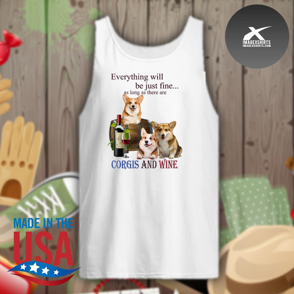Everything will be just fine as long as there are Corgi and Wine s Tank-top