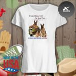 Everything will be just fine as long as there are German Shepherd and win s Ladies t-shirt