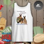 Everything will be just fine as long as there are German Shepherd and win s Tank-top
