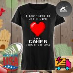 Heart I don't need to get a life I'm a gamer I have lots of lives s Ladies t-shirt