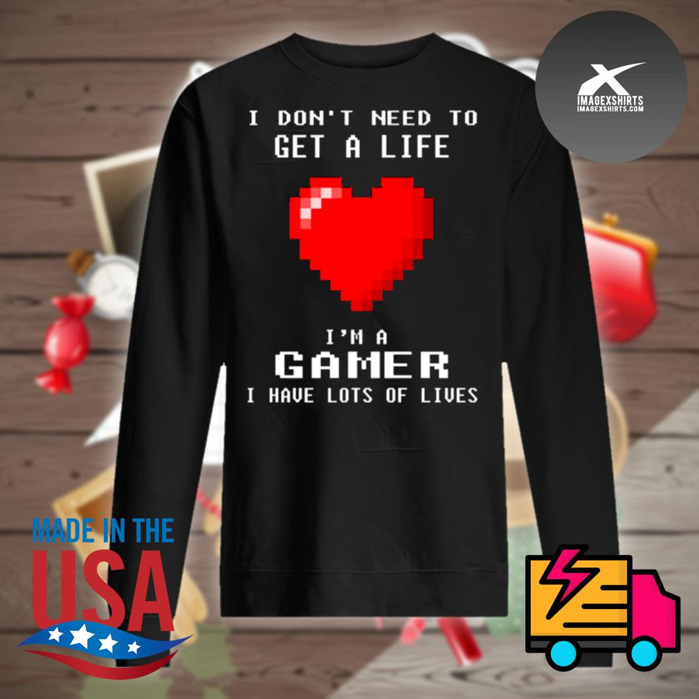 Heart I don't need to get a life I'm a gamer I have lots of lives s Sweater
