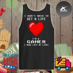 Heart I don't need to get a life I'm a gamer I have lots of lives s Tank-top