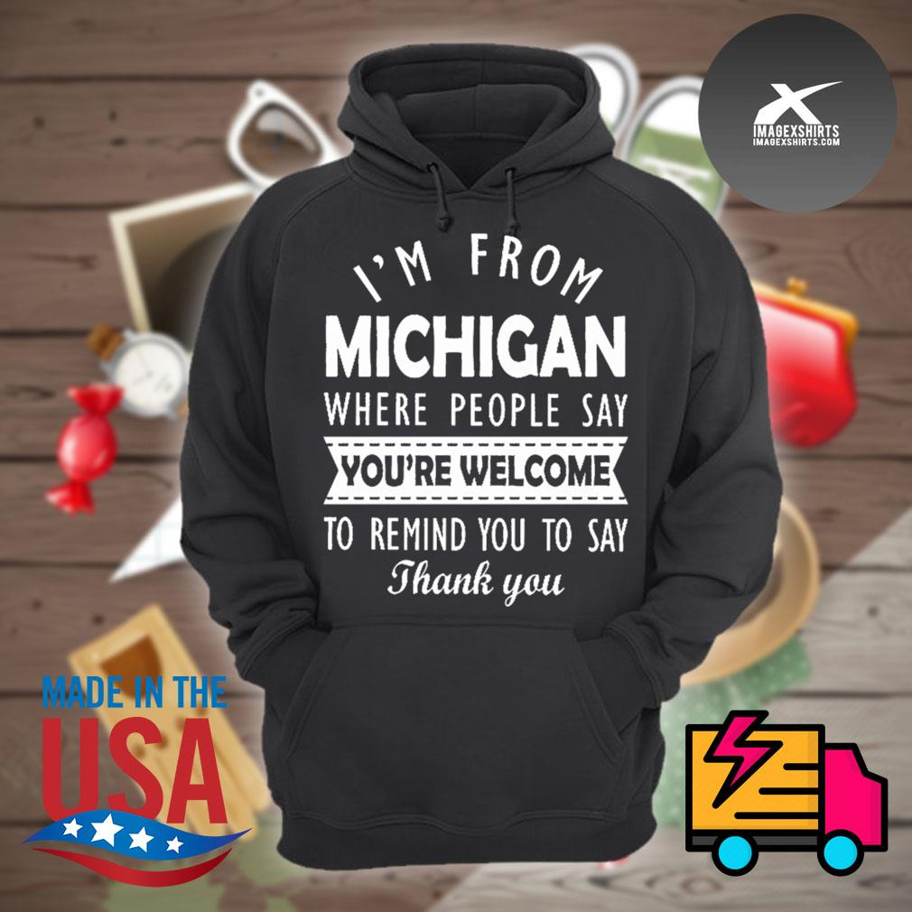 I'm from Michigan where people say you're welcome to remind you to say thank you s Hoodie