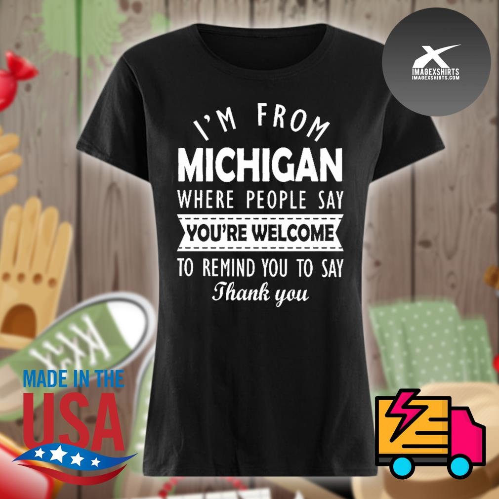 I'm from Michigan where people say you're welcome to remind you to say thank you s Ladies t-shirt