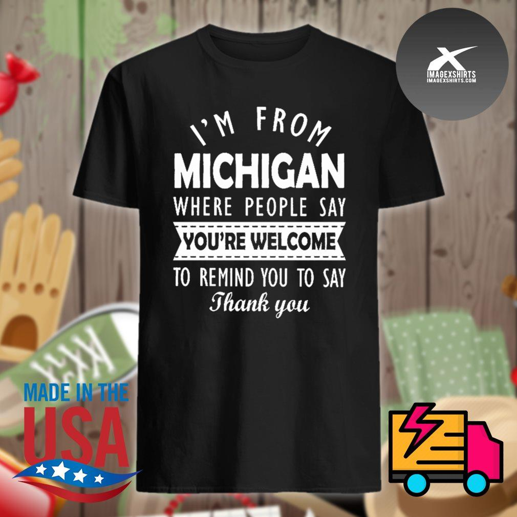 I'm from Michigan where people say you're welcome to remind you to say thank you shirt