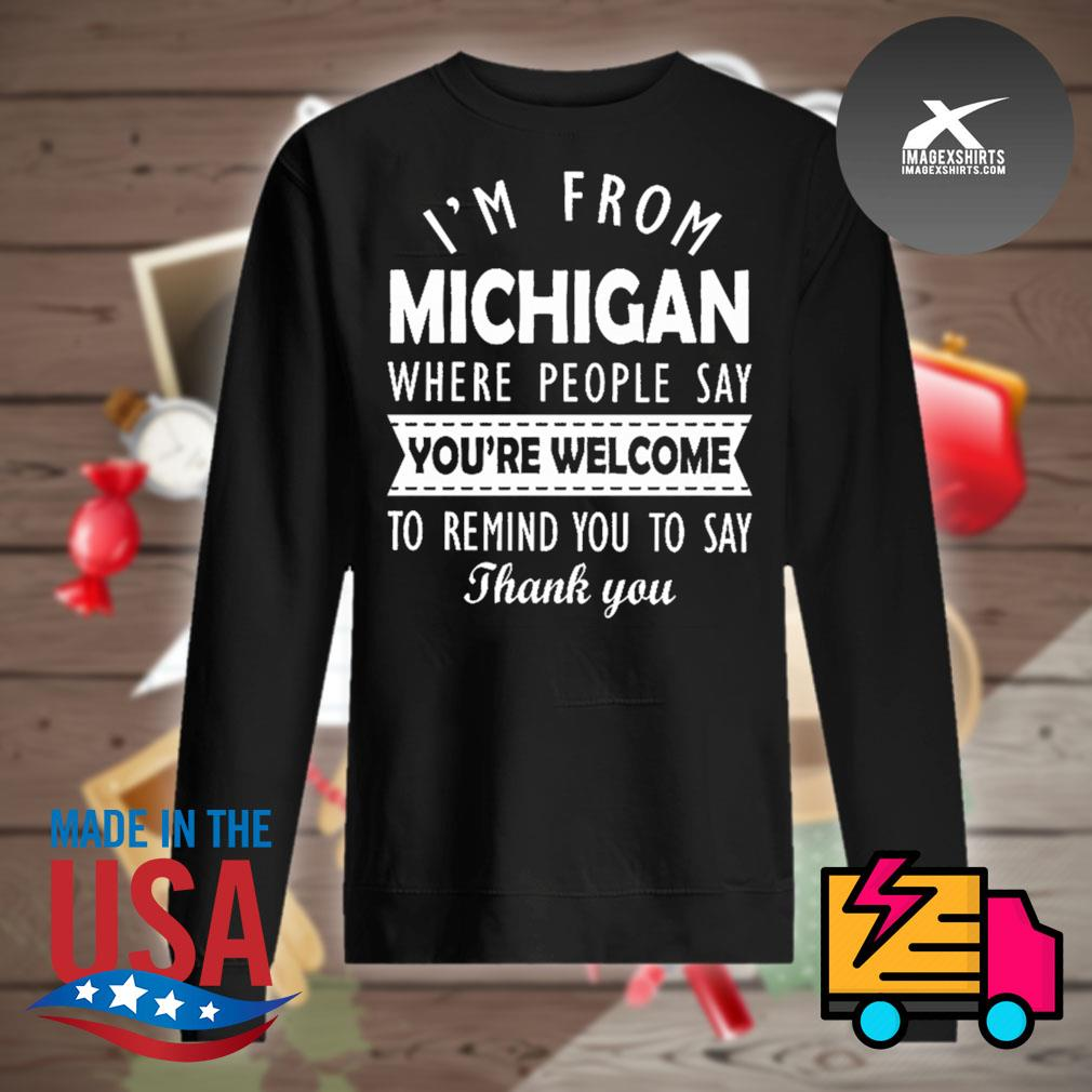 I'm from Michigan where people say you're welcome to remind you to say thank you s Sweater